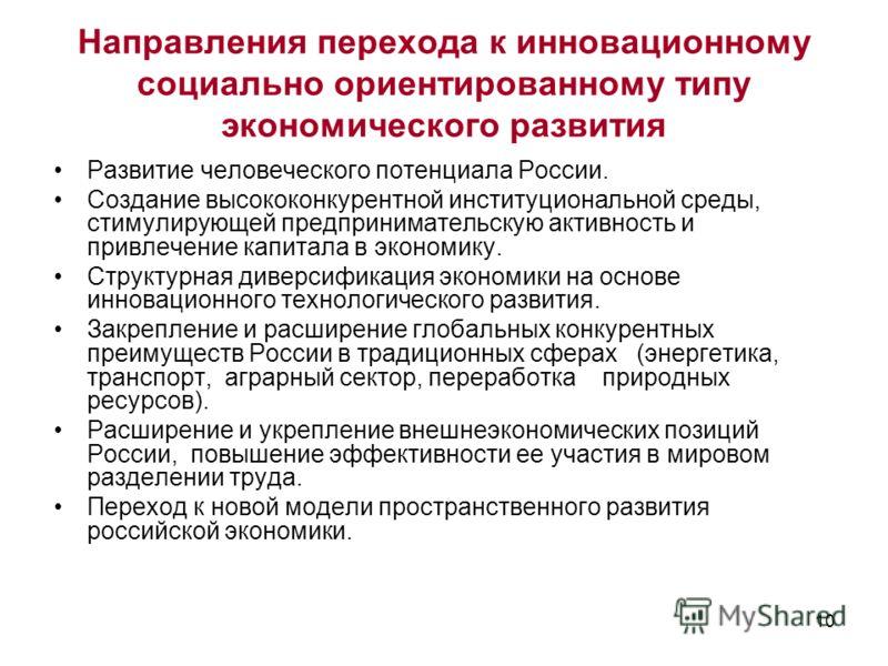 10 Направления перехода к инновационному социально ориентированному типу экономического развития Развитие человеческого потенциала России. Создание высококонкурентной институциональной среды, стимулирующей предпринимательскую активность и привлечение