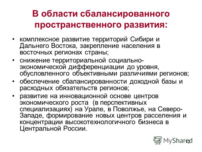 12 В области сбалансированного пространственного развития: комплексное развитие территорий Сибири и Дальнего Востока, закрепление населения в восточных регионах страны; снижение территориальной социально- экономической дифференциации до уровня, обусл