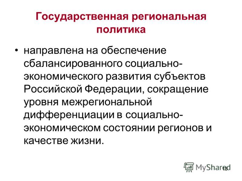 18 Государственная региональная политика направлена на обеспечение сбалансированного социально- экономического развития субъектов Российской Федерации, сокращение уровня межрегиональной дифференциации в социально- экономическом состоянии регионов и к