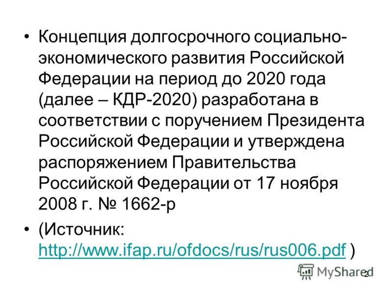 2 Концепция долгосрочного социально- экономического развития Российской Федерации на период до 2020 года (далее – КДР-2020) разработана в соответствии с поручением Президента Российской Федерации и утверждена распоряжением Правительства Российской Фе