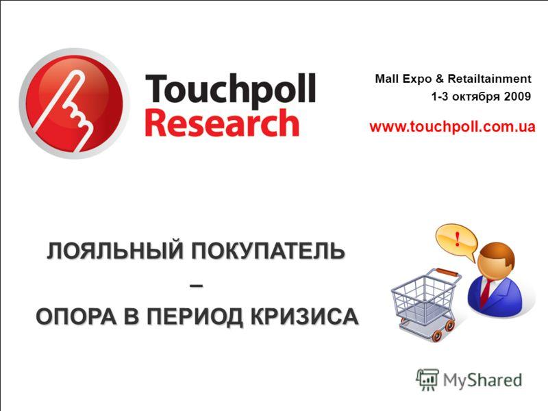 www.touchpoll.com.ua Mall Expo & Retailtainment 1-3 октября 2009 ЛОЯЛЬНЫЙ ПОКУПАТЕЛЬ – ОПОРА В ПЕРИОД КРИЗИСА !