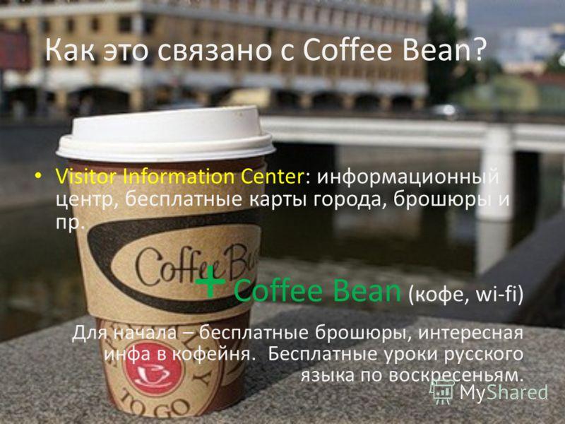 Как это связано с Coffee Bean? Visitor Information Center: информационный центр, бесплатные карты города, брошюры и пр. + Coffee Bean (кофе, wi-fi) Для начала – бесплатные брошюры, интересная инфа в кофейня. Бесплатные уроки русского языка по воскрес