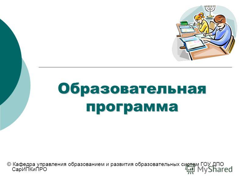 Образовательная программа © Кафедра управления образованием и развития образовательных систем ГОУ ДПО СарИПКиПРО