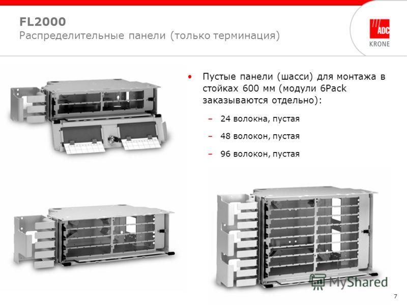 7 Пустые панели (шасси) для монтажа в стойках 600 мм (модули 6Pack заказываются отдельно): –24 волокна, пустая –48 волокон, пустая –96 волокон, пустая FL2000 Распределительные панели (только терминация)