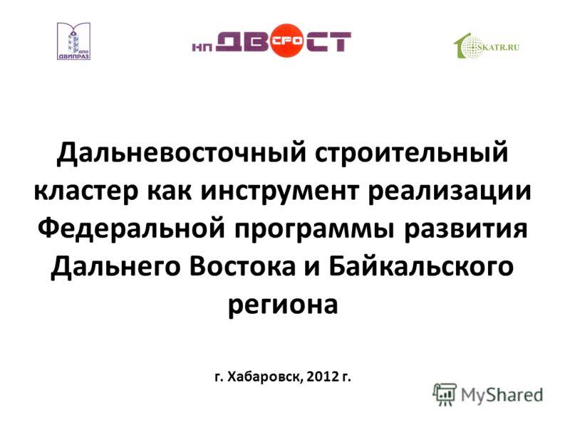 Дальневосточный строительный кластер как инструмент реализации Федеральной программы развития Дальнего Востока и Байкальского региона г. Хабаровск, 2012 г.