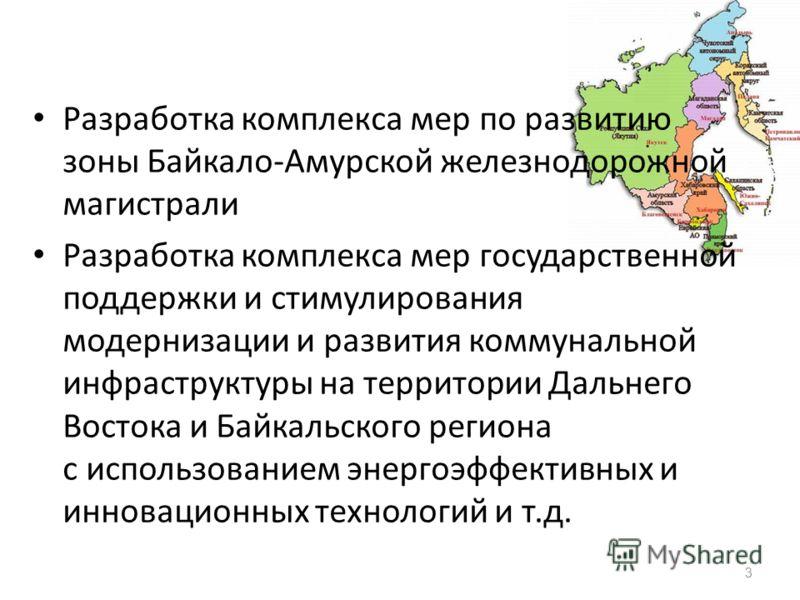 3 Разработка комплекса мер по развитию зоны Байкало-Амурской железнодорожной магистрали Разработка комплекса мер государственной поддержки и стимулирования модернизации и развития коммунальной инфраструктуры на территории Дальнего Востока и Байкальск