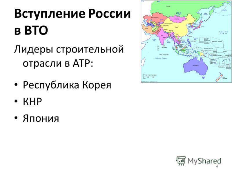 Вступление России в ВТО Лидеры строительной отрасли в АТР: Республика Корея КНР Япония 4