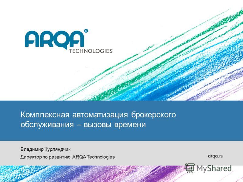 Комплексная автоматизация брокерского обслуживания – вызовы времени Владимир Курляндчик Директор по развитию, ARQA Technologies arqa.ru