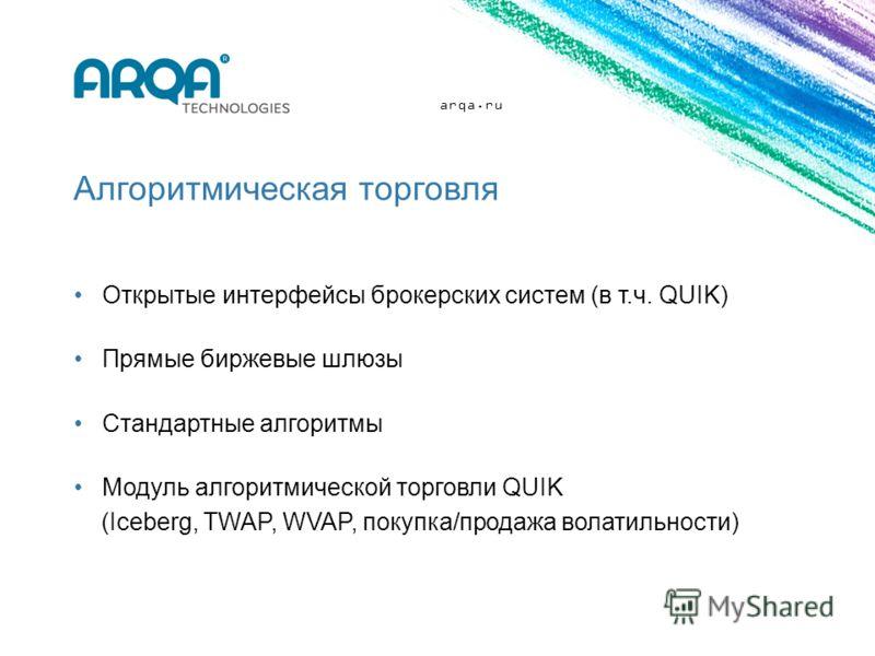 arqa.ru Алгоритмическая торговля Открытые интерфейсы брокерских систем (в т.ч. QUIK) Прямые биржевые шлюзы Стандартные алгоритмы Модуль алгоритмической торговли QUIK (Iceberg, TWAP, WVAP, покупка/продажа волатильности)