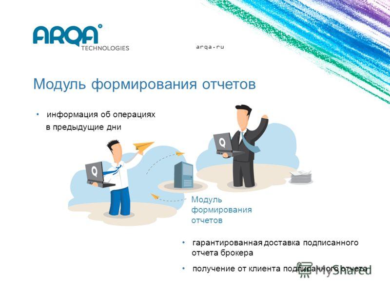arqa.ru Модуль формирования отчетов Модуль формирования отчетов информация об операциях в предыдущие дни гарантированная доставка подписанного отчета брокера получение от клиента подписанного отчета