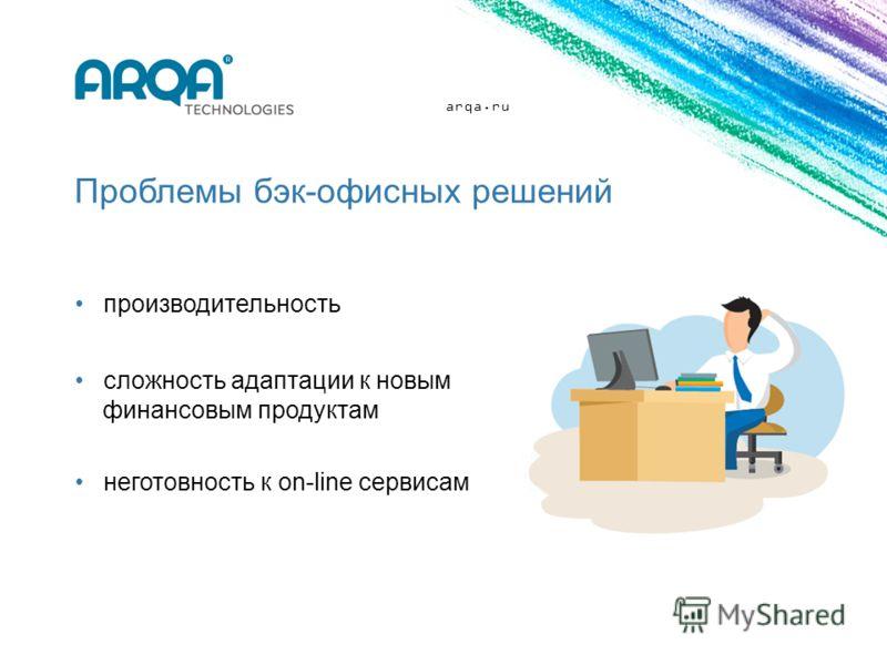 arqa.ru Проблемы бэк-офисных решений производительность сложность адаптации к новым финансовым продуктам неготовность к on-line сервисам
