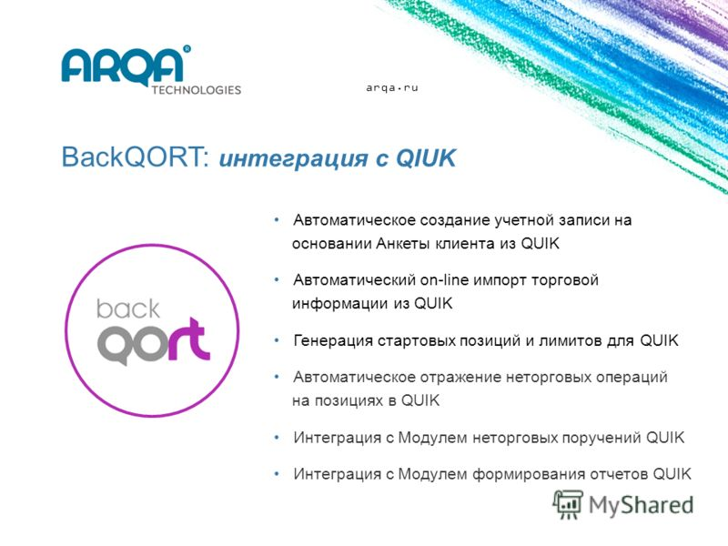 arqa.ru BackQORT: интеграция с QIUK Автоматическое создание учетной записи на основании Анкеты клиента из QUIK Автоматический on-line импорт торговой информации из QUIK Генерация стартовых позиций и лимитов для QUIK Автоматическое отражение неторговы