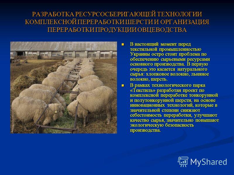 РАЗРАБОТКА РЕСУРСОСБЕРИГАЮЩЕЙ ТЕХНОЛОГИИ КОМПЛЕКСНОЙ ПЕРЕРАБОТКИ ШЕРСТИ И ОРГАНИЗАЦИЯ ПЕРЕРАБОТКИ ПРОДУКЦИИ ОВЦЕВОДСТВА В настоящий момент перед текстильной промышленностью Украины остро стоит проблема по обеспечению сырьевыми ресурсами основного про