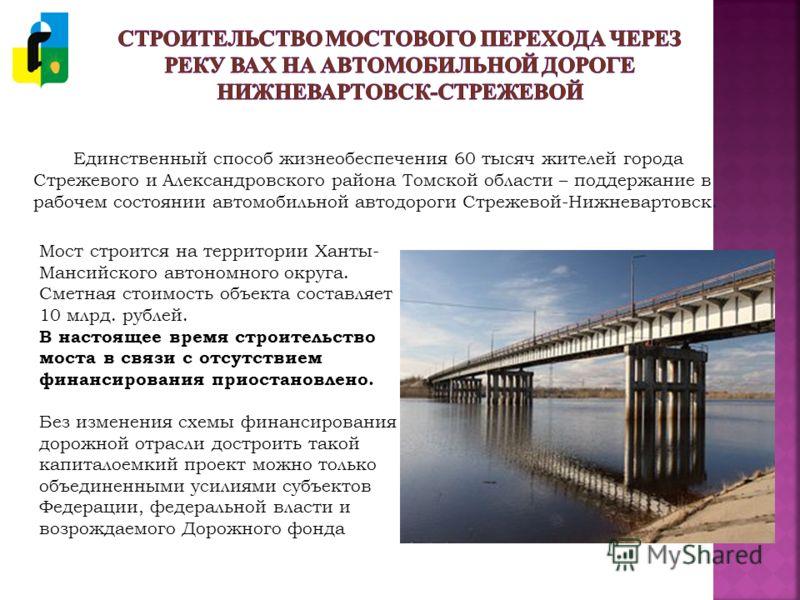 Единственный способ жизнеобеспечения 60 тысяч жителей города Стрежевого и Александровского района Томской области – поддержание в рабочем состоянии автомобильной автодороги Стрежевой-Нижневартовск. Мост строится на территории Ханты- Мансийского автон