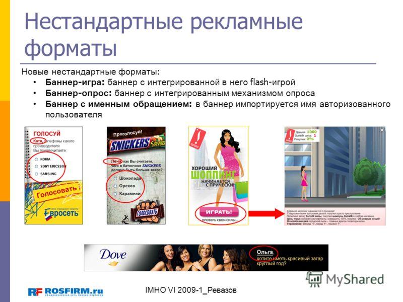 Нестандартные рекламные форматы Новые нестандартные форматы : Баннер - игра : баннер с интегрированной в него flash- игрой Баннер - опрос : баннер с интегрированным механизмом опроса Баннер с именным обращением : в баннер импортируется имя авторизова