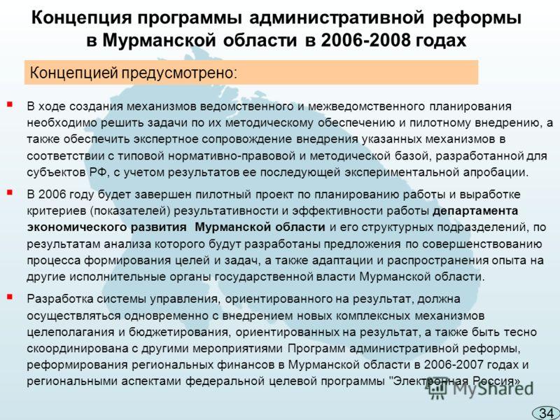 Концепция программы административной реформы в Мурманской области в 2006-2008 годах В ходе создания механизмов ведомственного и межведомственного планирования необходимо решить задачи по их методическому обеспечению и пилотному внедрению, а также обе