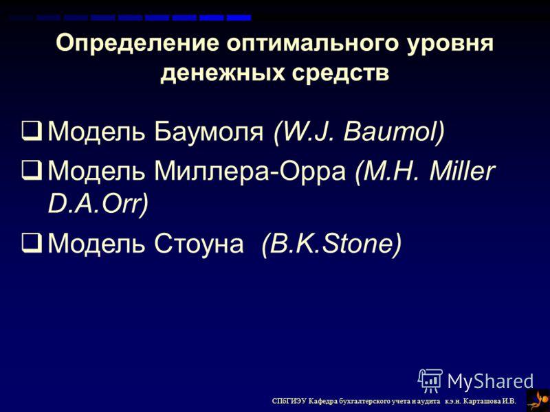 СПбГИЭУ Кафедра бухгалтерского учета и аудита к.э.н. Карташова И.В. Определение оптимального уровня денежных средств Модель Баумоля (W.J. Baumol) Модель Миллера-Орра (M.H. Miller D.A.Orr) Модель Стоуна (B.K.Stone)