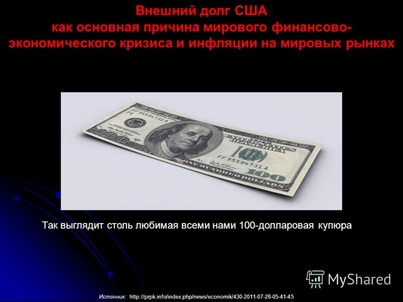 Так выглядит столь любимая всеми нами 100-долларовая купюра Источник: http://prpk.info/index.php/news/economik/430-2011-07-28-05-41-45 Внешний долг США как основная причина мирового финансово- экономического кризиса и инфляции на мировых рынках