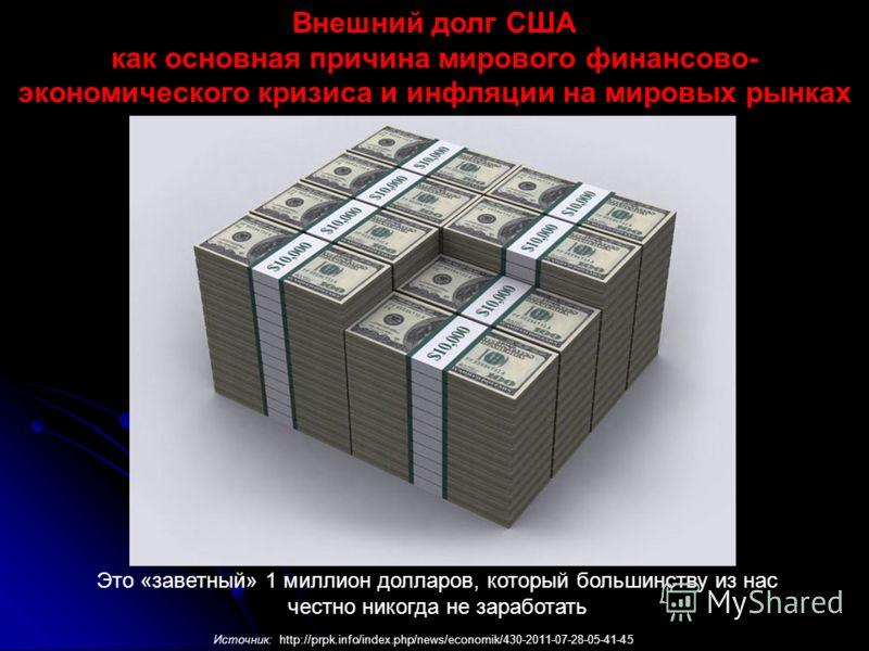 Это «заветный» 1 миллион долларов, который большинству из нас честно никогда не заработать Внешний долг США как основная причина мирового финансово- экономического кризиса и инфляции на мировых рынках Источник: http://prpk.info/index.php/news/economi