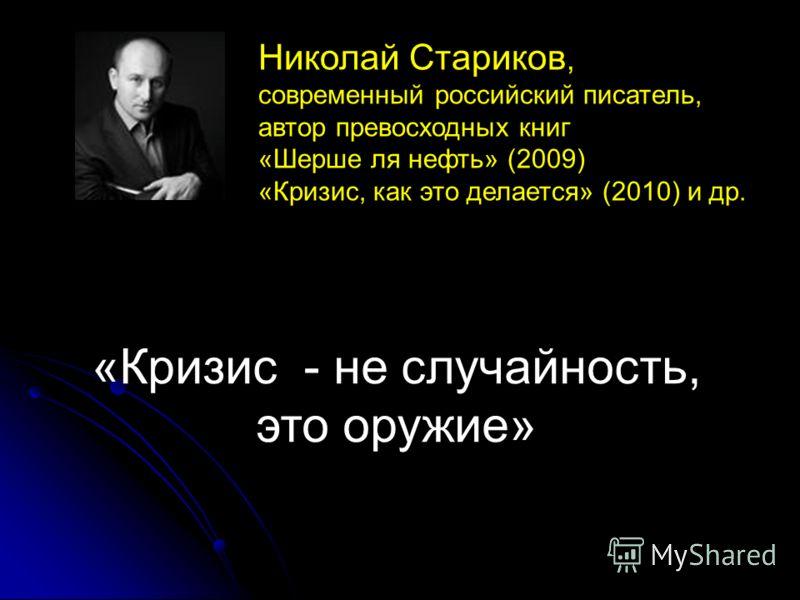 «Кризис - не случайность, это оружие» Николай Стариков, современный российский писатель, автор превосходных книг «Шерше ля нефть» (2009) «Кризис, как это делается» (2010) и др.