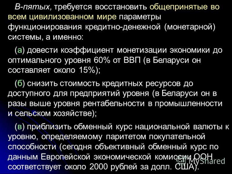 В-пятых, требуется восстановить общепринятые во всем цивилизованном мире параметры функционирования кредитно-денежной (монетарной) системы, а именно: (а) довести коэффициент монетизации экономики до оптимального уровня 60% от ВВП (в Беларуси он соста
