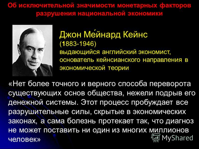 Джон Ме́йнард Кейнс (1883-1946) выдающийся английский экономист, основатель кейнсианского направления в экономической теории «Нет более точного и верного способа переворота существующих основ общества, нежели подрыв его денежной системы. Этот процесс