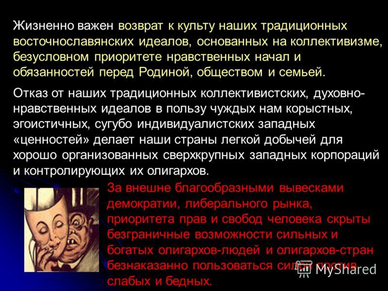 Жизненно важен возврат к культу наших традиционных восточнославянских идеалов, основанных на коллективизме, безусловном приоритете нравственных начал и обязанностей перед Родиной, обществом и семьей. Отказ от наших традиционных коллективистских, духо