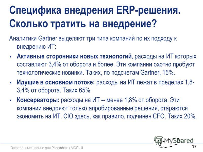 Электронные навыки для Российских МСП - II 17 Специфика внедрения ERP-решения. Сколько тратить на внедрение? Аналитики Gartner выделяют три типа компаний по их подходу к внедрению ИТ: Активные сторонники новых технологий, расходы на ИТ которых состав