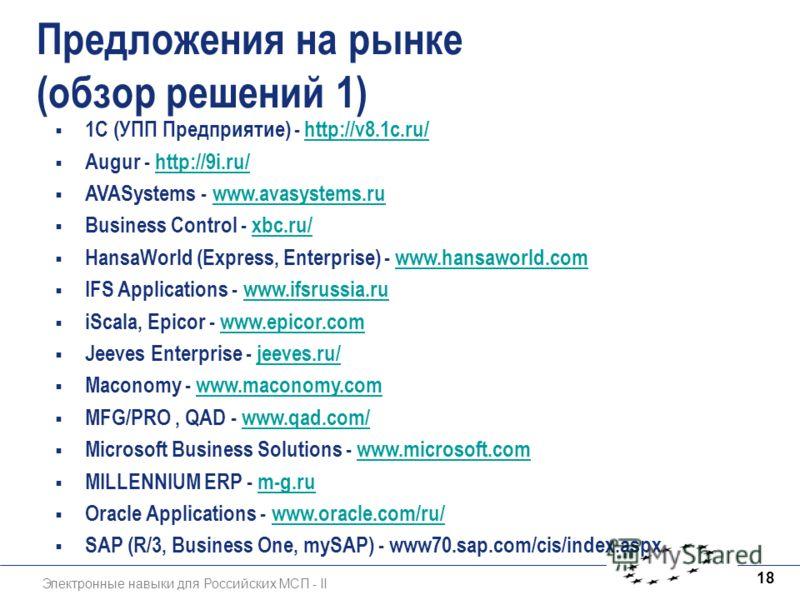 Электронные навыки для Российских МСП - II 18 Предложения на рынке (обзор решений 1) 1C (УПП Предприятие) - http://v8.1c.ru/http://v8.1c.ru/ Augur - http://9i.ru/http://9i.ru/ AVASystems - www.avasystems.ruwww.avasystems.ru Business Control - xbc.ru/