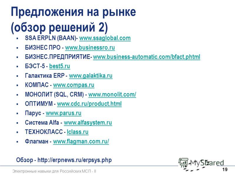 Электронные навыки для Российских МСП - II 19 Предложения на рынке (обзор решений 2) SSA ERPLN (BAAN)- www.ssaglobal.comwww.ssaglobal.com БИЗНЕС ПРО - www.businessro.ruwww.businessro.ru БИЗНЕС.ПРЕДПРИЯТИЕ- www.business-automatic.com/bfact.phtmlwww.bu