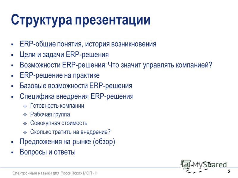 Электронные навыки для Российских МСП - II 2 Структура презентации ERP-общие понятия, история возникновения Цели и задачи ERP-решения Возможности ERP-решения: Что значит управлять компанией? ERP-решение на практике Базовые возможности ERP-решения Спе