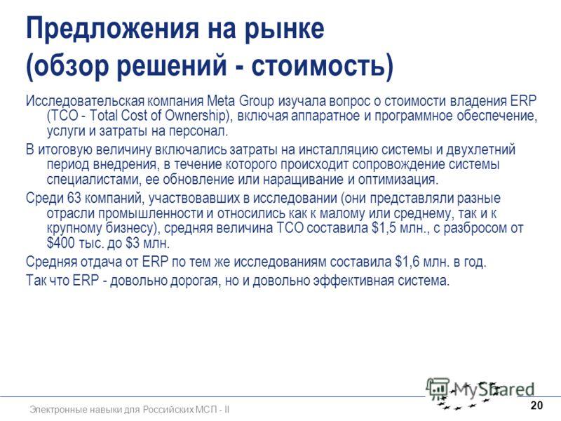 Электронные навыки для Российских МСП - II 20 Предложения на рынке (обзор решений - стоимость) Исследовательская компания Meta Group изучала вопрос о стоимости владения ERP (TCO - Total Cost of Ownership), включая аппаратное и программное обеспечение