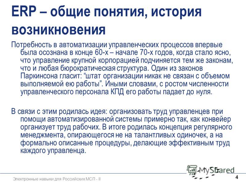 Электронные навыки для Российских МСП - II 4 ERP – общие понятия, история возникновения Потребность в автоматизации управленческих процессов впервые была осознана в конце 60-х – начале 70-х годов, когда стало ясно, что управление крупной корпорацией