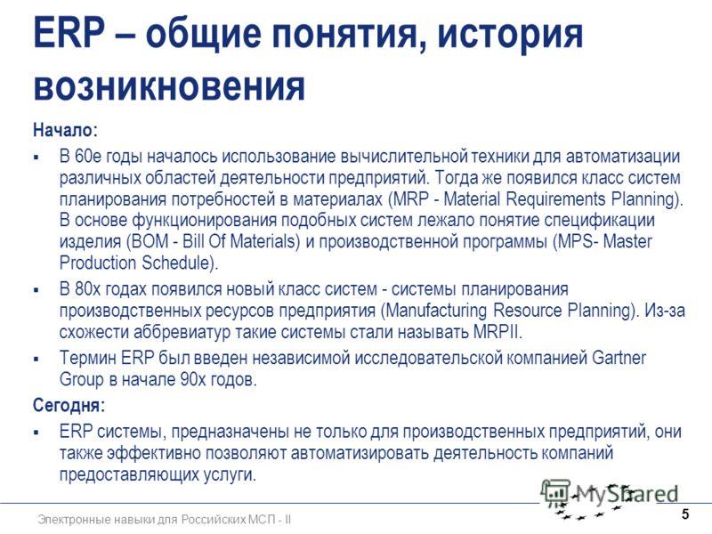 Электронные навыки для Российских МСП - II 5 ERP – общие понятия, история возникновения Начало: В 60е годы началось использование вычислительной техники для автоматизации различных областей деятельности предприятий. Тогда же появился класс систем пла