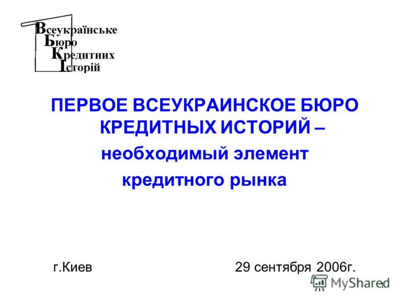 1 ПЕРВОЕ ВСЕУКРАИНСКОЕ БЮРО КРЕДИТНЫХ ИСТОРИЙ – необходимый элемент кредитного рынка г.Киев 29 сентября 2006г.