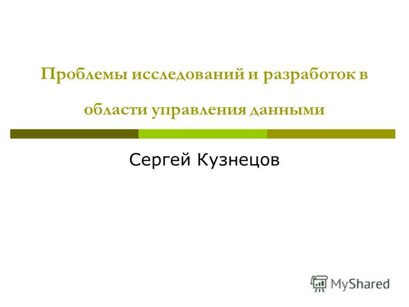 Проблемы исследований и разработок в области управления данными Сергей Кузнецов