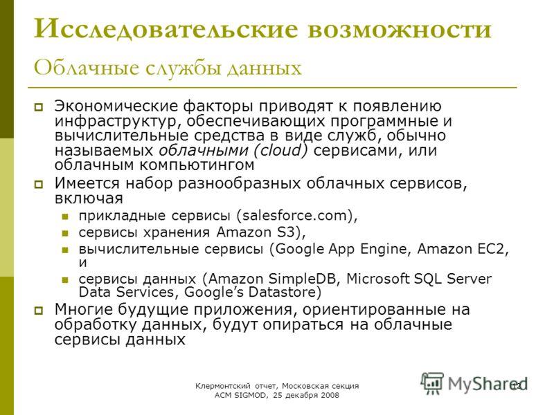 Клермонтский отчет, Московская секция ACM SIGMOD, 25 декабря 2008 12 Исследовательские возможности Облачные службы данных Экономические факторы приводят к появлению инфраструктур, обеспечивающих программные и вычислительные средства в виде служб, обы