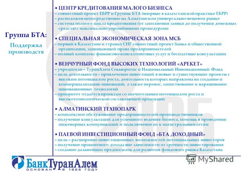 Группа БТА: Поддержка производств ЦЕНТР КРЕДИТОВАНИЯ МАЛОГО БИЗНЕСА – совместный проект ЕБРР и Группы БТА (впервые в казахстанской практике ЕБРР) – расположен непосредственно на Алматинском универсально-вещевом рынке – система полного цикла кредитова