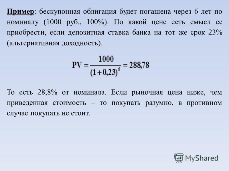 Пример: бескупонная облигация будет погашена через 6 лет по номиналу (1000 руб., 100%). По какой цене есть смысл ее приобрести, если депозитная ставка банка на тот же срок 23% (альтернативная доходность). То есть 28,8% от номинала. Если рыночная цена