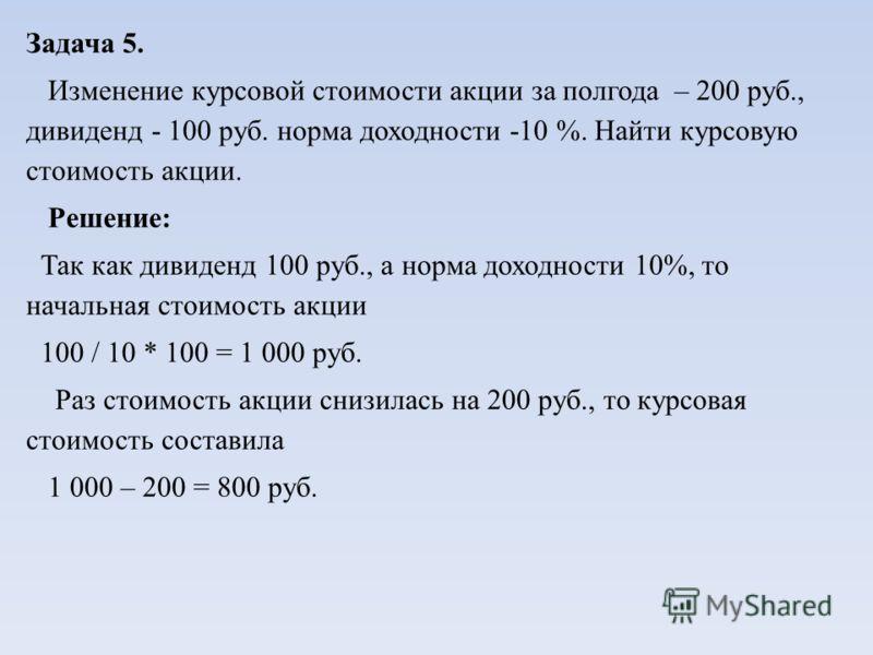 Задача 5. Изменение курсовой стоимости акции за полгода – 200 руб., дивиденд - 100 руб. норма доходности -10 %. Найти курсовую стоимость акции. Решение: Так как дивиденд 100 руб., а норма доходности 10%, то начальная стоимость акции 100 / 10 * 100 =