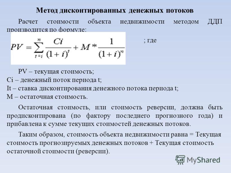 Метод дисконтированных денежных потоков Расчет стоимости объекта недвижимости методом ДДП производится по формуле: ; где PV – текущая стоимость; Ci – денежный поток периода t; It – ставка дисконтирования денежного потока периода t; M – остаточная сто