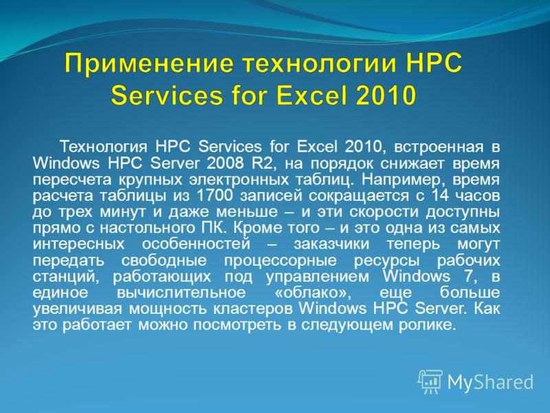 Технология HPC Services for Excel 2010, встроенная в Windows HPC Server 2008 R2, на порядок снижает время пересчета крупных электронных таблиц. Например, время расчета таблицы из 1700 записей сокращается с 14 часов до трех минут и даже меньше – и эти