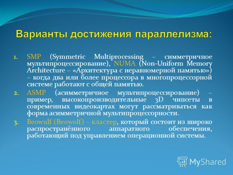 1. SMP (Symmetric Multiprocessing – симметричное мультипроцессирование), NUMA (Non-Uniform Memory Architecture – «Архитектура с неравномерной памятью») – когда два или более процессора в многопроцессорной системе работают с общей памятью. 2. ASMP (ас