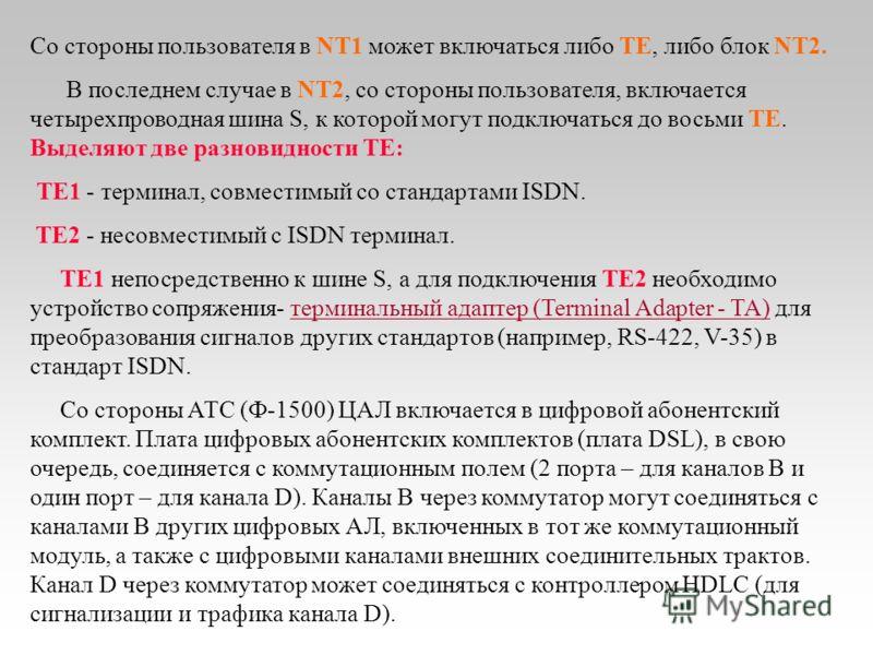 Имеются две категории сетевых окончаний: NT1 и NT2. В функции NT1 входят подача питания к абонентской установке, обеспечение технического обслуживания линии и контроля рабочих характеристик, синхронизация, мультиплексирование на первом (физическом) у