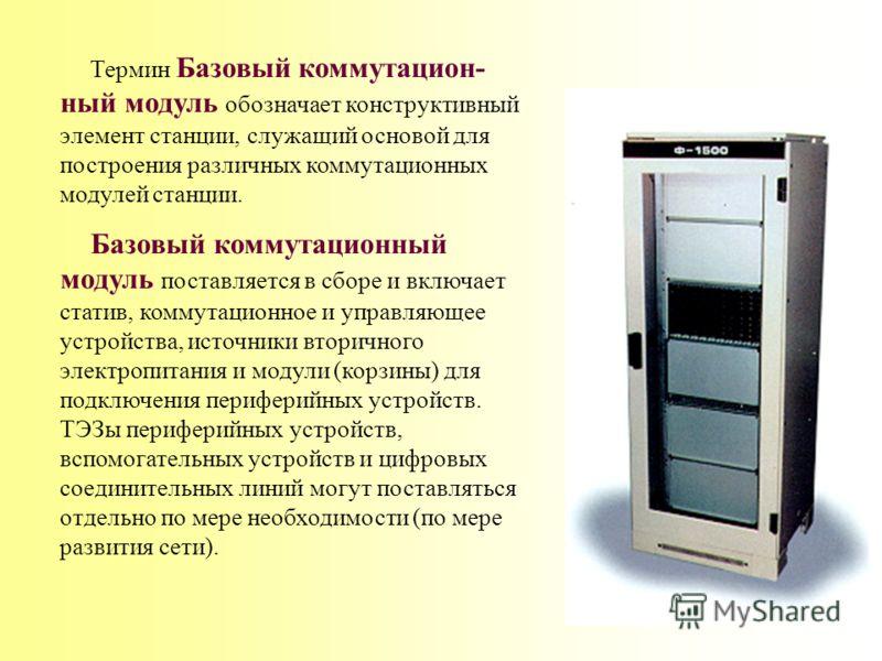 Следует различать два понятия – Базовый коммутационный модуль (БКМ) и просто Коммутационный модуль (КМ). Термин Коммутационный модуль обозначает коммутационный модуль как логическую единицу (элемент) коммутационного поля станции. Каждый КМ обязательн