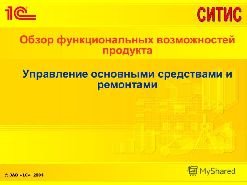 © ЗАО «1С», 2004 Обзор функциональных возможностей продукта Управление основными средствами и ремонтами
