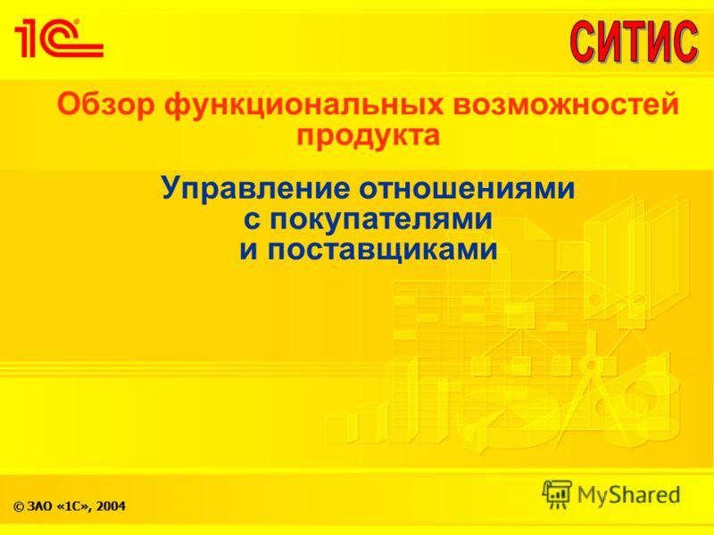 © ЗАО «1С», 2004 Обзор функциональных возможностей продукта Управление отношениями с покупателями и поставщиками