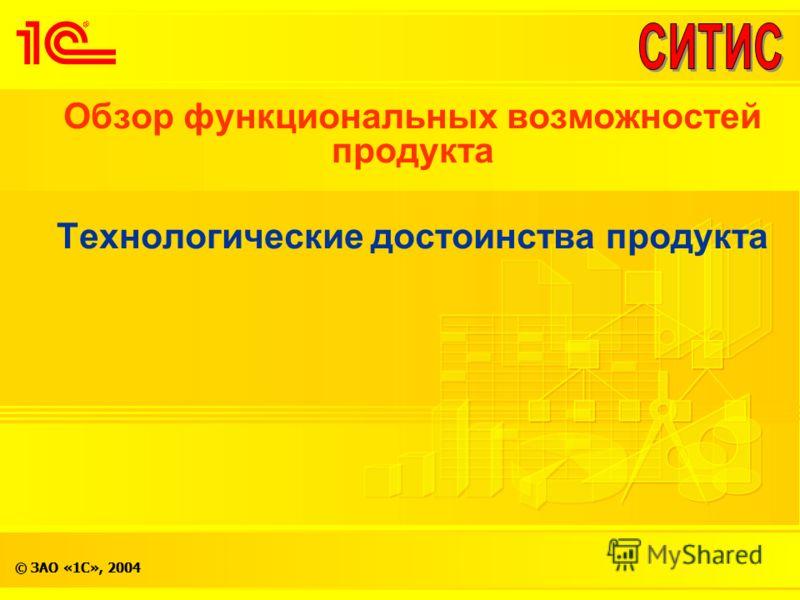 © ЗАО «1С», 2004 Обзор функциональных возможностей продукта Технологические достоинства продукта