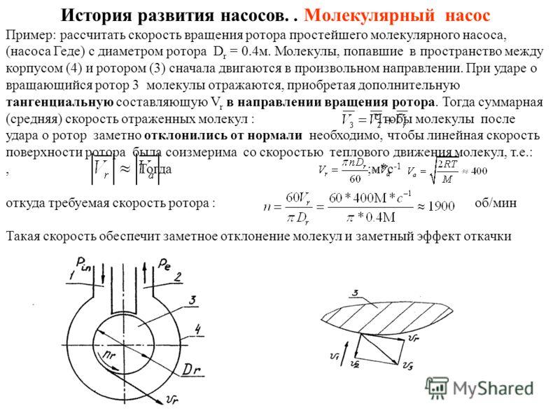 История развития насосов.. Молекулярный насос Пример: рассчитать скорость вращения ротора простейшего молекулярного насоса, (насоса Геде) с диаметром ротора D r = 0.4м. Молекулы, попавшие в пространство между корпусом (4) и ротором (3) сначала двигаю