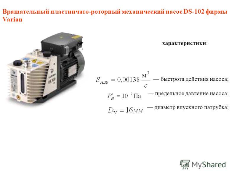 Вращательный пластинчато-роторный механический насос DS-102 фирмы Varian характеристики: быстрота действия насоса; предельное давление насоса; диаметр впускного патрубка;
